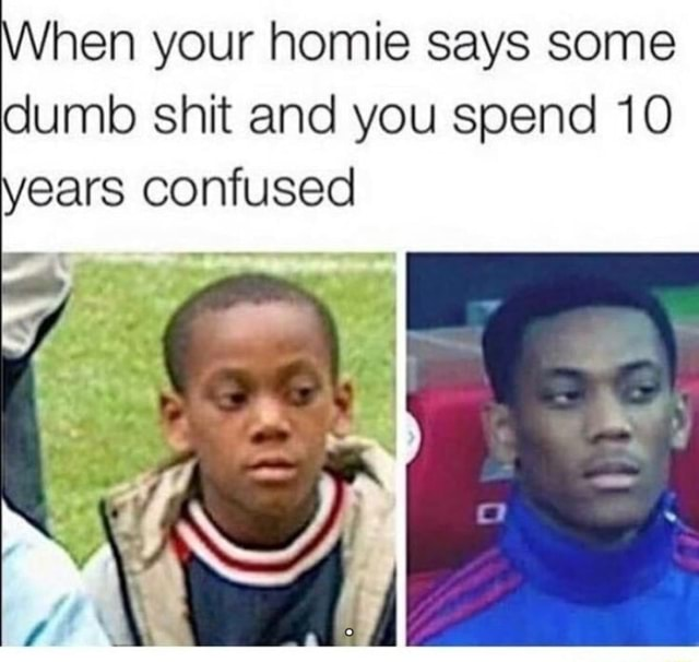 Hen your homie says some dumb shit and you spend 10 ears confused meme