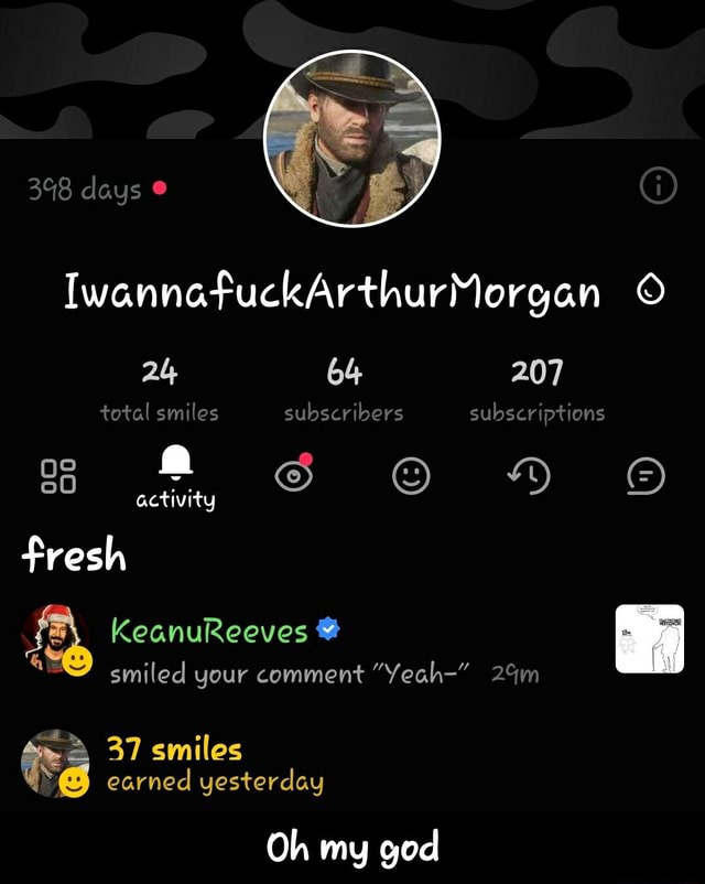 398 days IwannafuckArthurMorgan 207 total smiles subscribers subscriptions 86 S YM activity fresh KeanuReeves be smiled your comment Yeah 37 smiles earned yesterday Oh my god Oh my god memes