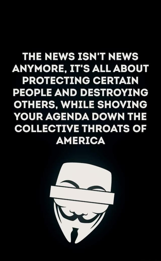 THE NEWS ISN'T NEWS ANYMORE, IT'S ALL ABOUT PROTECTING CERTAIN PEOPLE AND DESTROYING OTHERS, WHILE SHOVING YOUR AGENDA DOWN THE COLLECTIVE THROATS OF AMERICA meme
