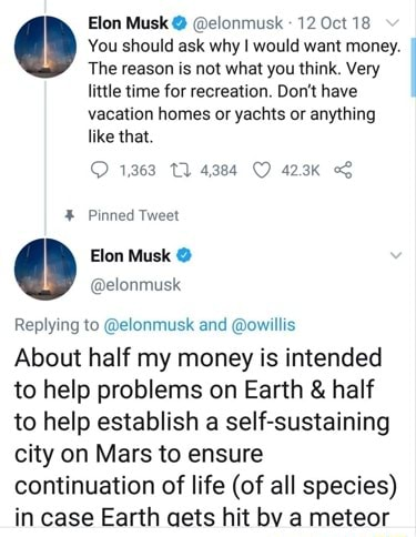 Elon Musk elonmusk 12 Oct 18 You should ask why I would want money. The reason is not what you think. Very little time for recreation. Do not have vacation homes or yachts or anything like that. 1363 4384 423k Pinned Tweet Elon Musk Replying to elonmusk and owillis About half my money is intended to help problems on Earth and half to help establish a self sustaining city on Mars to ensure continuation of life of all species in case Earth aets hit by a meteor memes