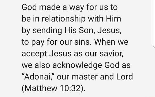 God made a way for us to be in relationship with Him by sending His Son, Jesus, to pay for our sins. When we accept Jesus as our savior, we also acknowledge God as Adonai, our master and Lord Matthew meme