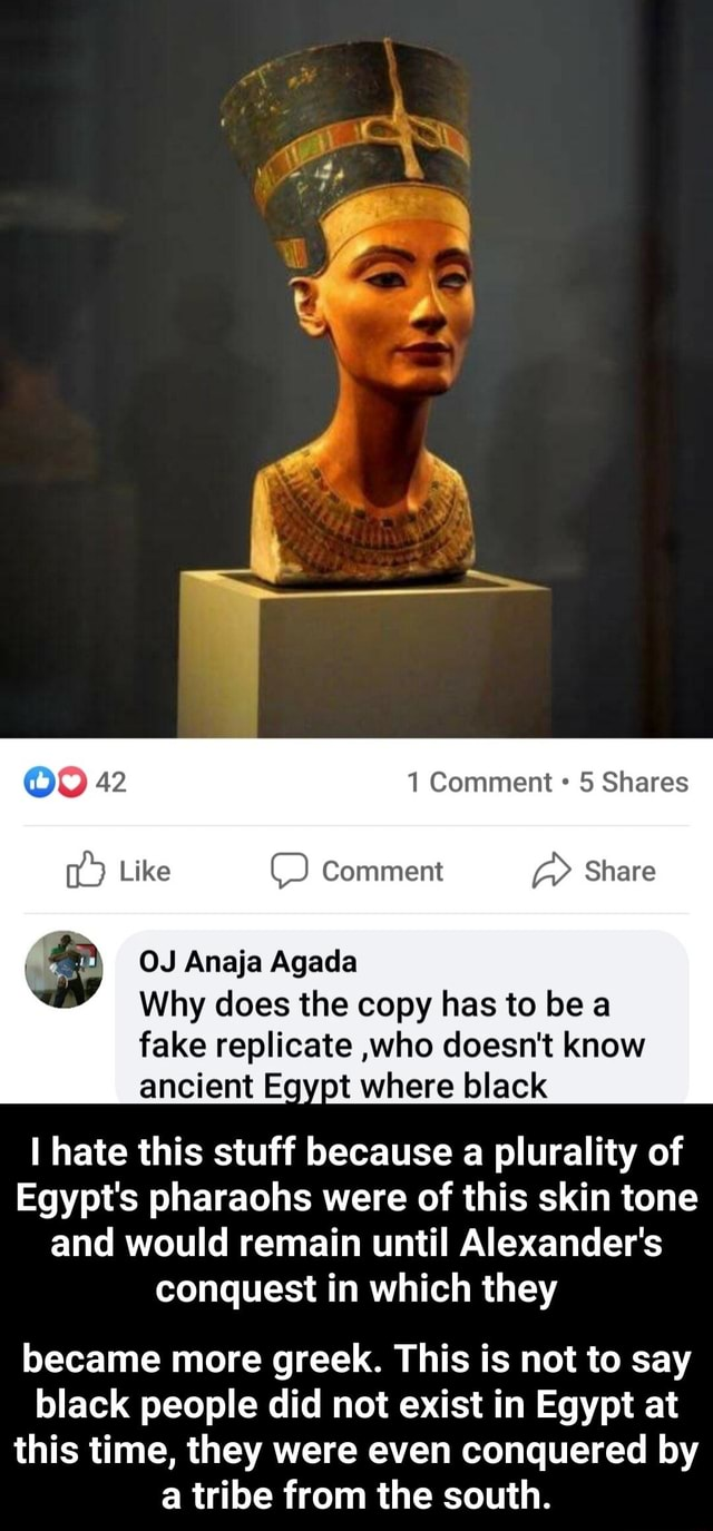 OO 42 1 Comment 5 Shares Like Comment Share OJ Anaja Agada Why does the copy has to be a fake replicate ,who doesn't know ancient Egypt where black hate this stuff because a plurality of Egypt's pharaohs were of this skin tone and would remain until Alexander's conquest in which they became more greek. This is not to say black people did not exist in Egypt at this time, they were even conquered by a tribe from the south. became more greek. This is not to say black people did not exist in Egypt at this time, they were even conquered by a tribe from the south meme