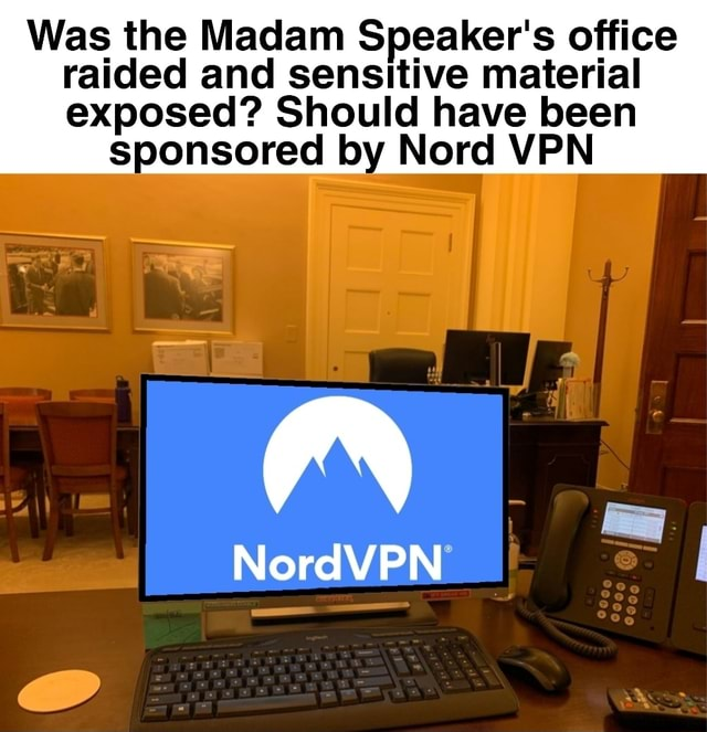 Was the Madam Speaker's office raided and sensitive material exposed Should have been sponsored by Nord VPN ie NordVPN memes