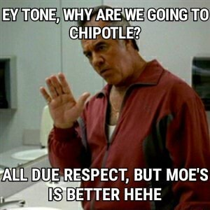 EY TONE, WHY ARE WE GOING TO CHIPOTLE ALL DUE RESPECT, BUT MOE'S IS BETTER HEHE meme