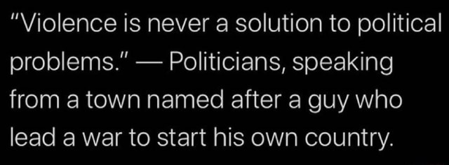 Violence is never a solution to political problems. Politicians, speaking from a town named after a guy who lead a war to start his own country memes