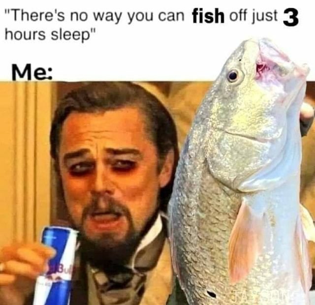 There's no way you can fish off just 3 hours sleep memes