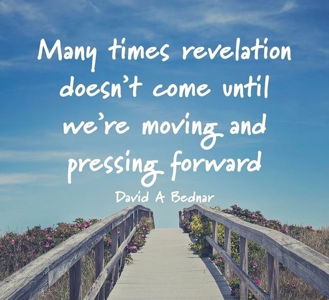 Many times revelation doesn't come until we ve moving. and pressing, forward David A Bednar memes