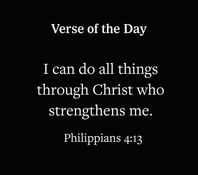 Verse of the Day I can do all things through Christ who strengthens me. Philippians memes