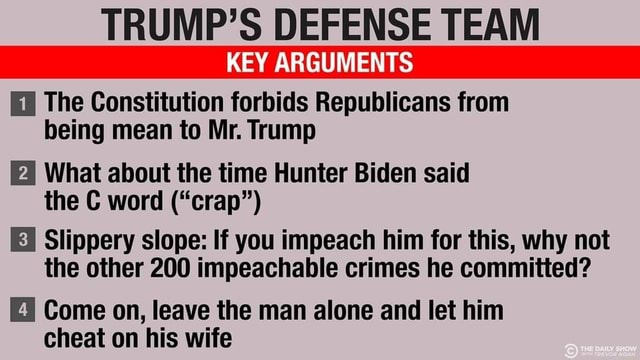 TRUMP'S DEFENSE TEAM KEY ARGUMENTS The Constitution forbids Republicans from being mean to Mr. Trump What about the time Hunter Biden said the C word  crap  Slippery slope If you impeach him for this, why not the other 200 impeachable crimes he committed Come on, leave the man alone and let him cheat on his wife meme
