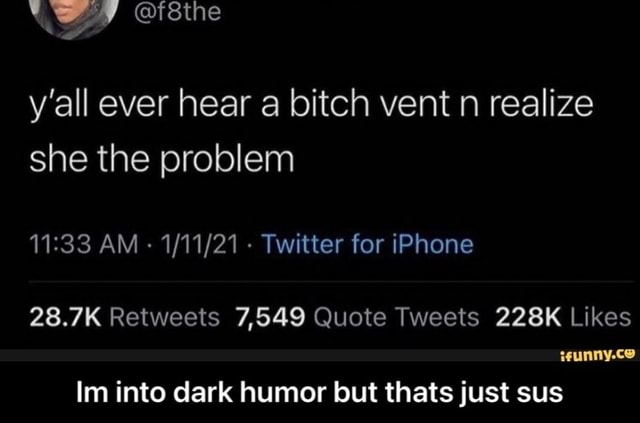 Y'all ever hear a bitch vent n realize she the problem AM Twitter for iPhone isunny.ce Im into dark humor but thats just sus  Im into dark humor but thats just sus memes