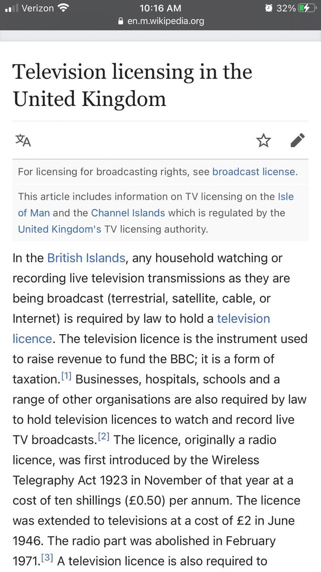 AM Television licensing in the United Kingdom we For licensing for broadcasting rights, see broadcast license. This article includes information on TV licensing on the Isle of Man and the Channel Islands which is regulated by the United Kingdom's TV licensing authority. In the British Islands, any household watching or recording live television transmissions as they are being broadcast terrestrial, satellite, cable, or Internet is required by law to hold a television licence. The television licence is the instrument used to raise revenue to fund the BBC it is a form of taxation.  Businesses, hospitals, schools and a range of other organisations are also required by law to hold television licences to watch and record live TV broadcasts.  The licence, originally a radio licence, was first in