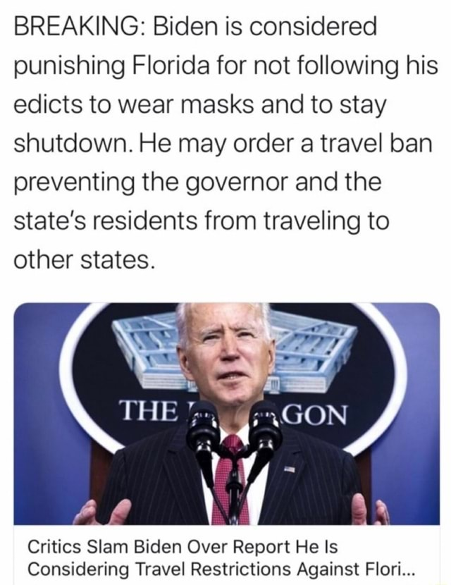 BREAKING Biden is considered punishing Florida for not following his edicts to wear masks and to stay shutdown. He may order a travel ban preventing the governor and the State's residents from traveling to other states. HE GON Critics Slam Biden Over Report He Is Considering Travel Restrictions Against Flori memes