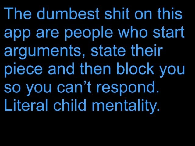 The dumbest shit on this app are people who start arguments, state their piece and then block you so you can not respond. Literal child mentality memes
