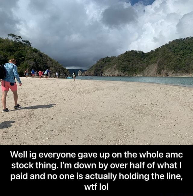 Well ig everyone gave up on the whole amc stock thing. I'm down by over half of what I paid and no one is actually holding the line, wtf lol  Well ig everyone gave up on the whole amc stock thing. I'm down by over half of what I paid and no one is actually holding the line, wtf lol meme