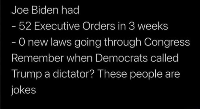 Joe Biden had  52 Executive Orders in 3 weeks  new laws going through Congress Remember when Democrats called Trump a dictator These people are jokes meme