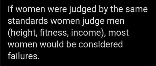 If women were judged by the same standards women judge men height, fitness, income , most women would be considered failures memes