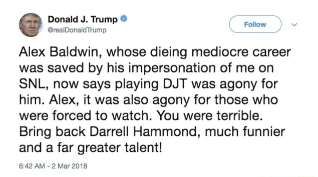 Donald J. Trump Alex Baldwin, whose dieing mediocre career was saved by his impersonation of me on SNL, now says playing DJT was agony for him. Alex, it was also agony for those who were forced to watch. You were terrible. Bring back Darrell Hammond, much funnier and a far greater talent AM  2 Mar 2018 meme