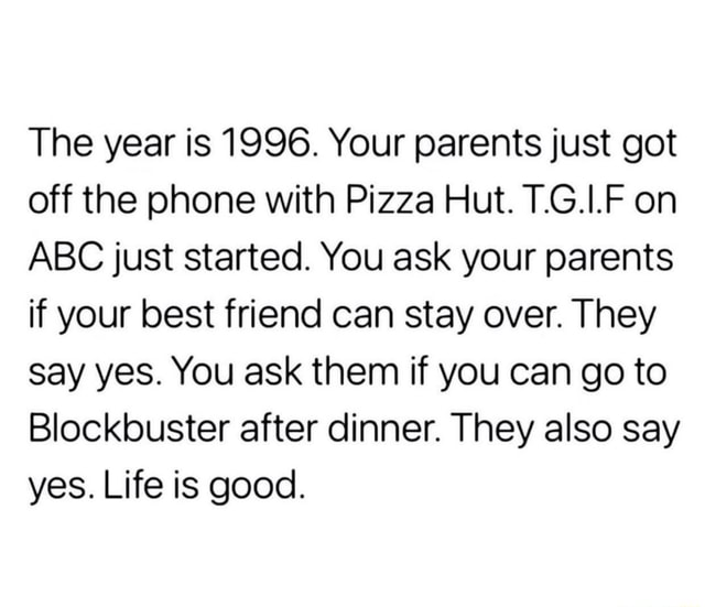 The year is 1996. Your parents just got off the phone with Pizza Hut. T.G.I.F on ABC just started. You ask your parents if your best friend can stay over. They say yes. You ask them if you can go to Blockbuster after dinner. They also say yes. Life is good meme