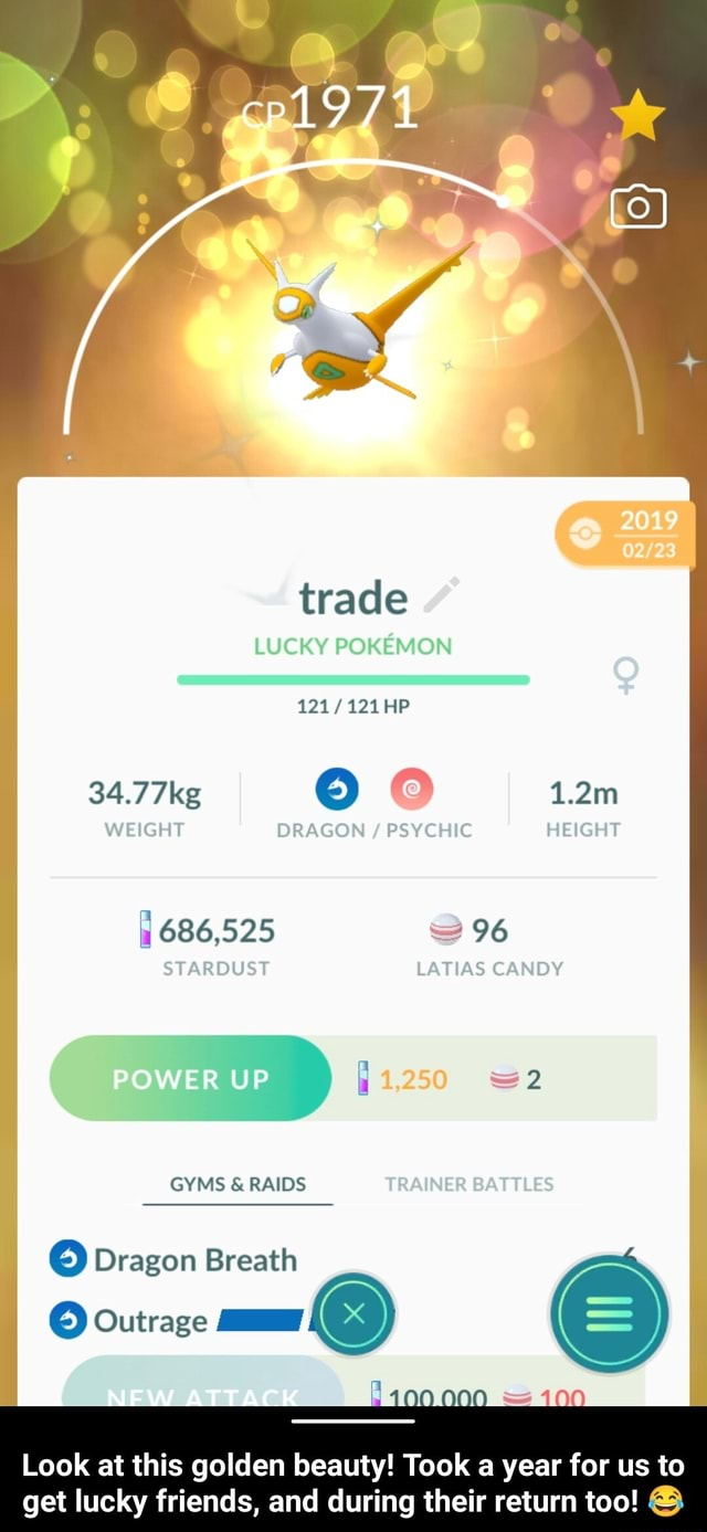 Trade LUCKY OKE HIP Tkeg e 1.2m WEIGHT DRAGON PSYCHIC HEIGHT 686,525 S 96 96 STARDUST LATIAS CANDY R UP GYMS  and  RAIDS S Dragon Breath 5 Outrage AT AC 100 Look at this golden beauty Took a year for us to get lucky friends, and during their return too  Look at this golden beauty Took a year for us to get lucky friends, and during their return too  meme
