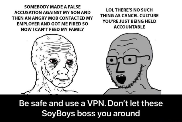 SOMEBODY MADE A FALSE ACCUSATION AGAINST MY SON AND THEN AN ANGRY MOB CONTACTED MY EMPLOYER AND GOT ME FIRED SO NOW CAN'T FEED MY FAMILY LOL THERE'S NO SUCH THING AS CANCEL CULTURE YOU'RE JUST BEING HELD ACCOUNTABLE Be safe and use a VPN. Do not let these SoyBoys boss you around Be safe and use a VPN. Don't let these SoyBoys boss you around memes