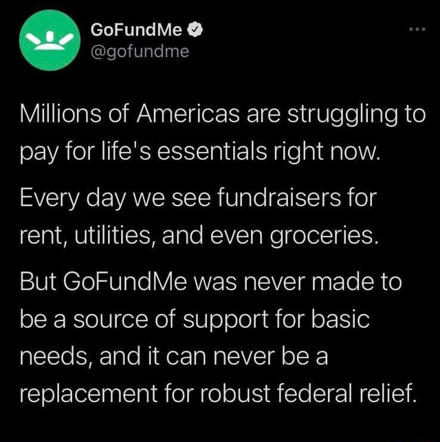 Millions of Americas are struggling to pay for life's essentials right now. Every day we see fundraisers for rent, utilities, and even groceries. But GoFundMe was never made to be a source of support for basic needs, and it can never be a replacement for robust federal relief memes