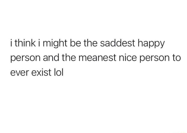 I think i might be the saddest happy person and the meanest nice person to ever exist lol meme