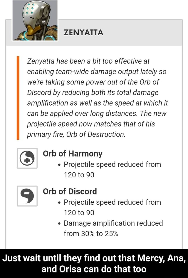 Zenyatta has been a bit too effective at enabling team wide damage output lately so were taking some power out of the Orb of Discord by reducing both its total damage amplification as well as the speed at which it can be applied over long distances. The new projectile speed now matches that of his primary fire, Orb of Destruction. Orb of Harmony Projectile speed reduced from 120 to 90 Orb of Discord Projectile speed reduced from 120 to 90 Damage amplification reduced from 30% to 25% Just wait until they find out that Mercy, Ana, and Orisa can do that too Just wait until they find out that Mercy, Ana, and Orisa can do that too meme