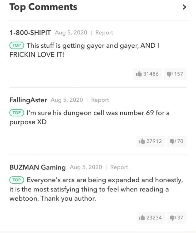 Top Comments 1 800 SHIPIT Aug 5, 2020 I Report This stuff is getting gayer and gayer, AND I FRICKIN LOVE IT FallingAster Aug 5, 2020 I Report oP I'm sure his dungeon cell was number 69 for a purpose XD 1 31486 1 27912 70 70 BUZMAN Gaming Aug 5, 2020 I Report Everyone's arcs are being expanded and honestly, it is the most satisfying thing to feel when reading a webtoon. Thank you author. 1 23234 37 meme