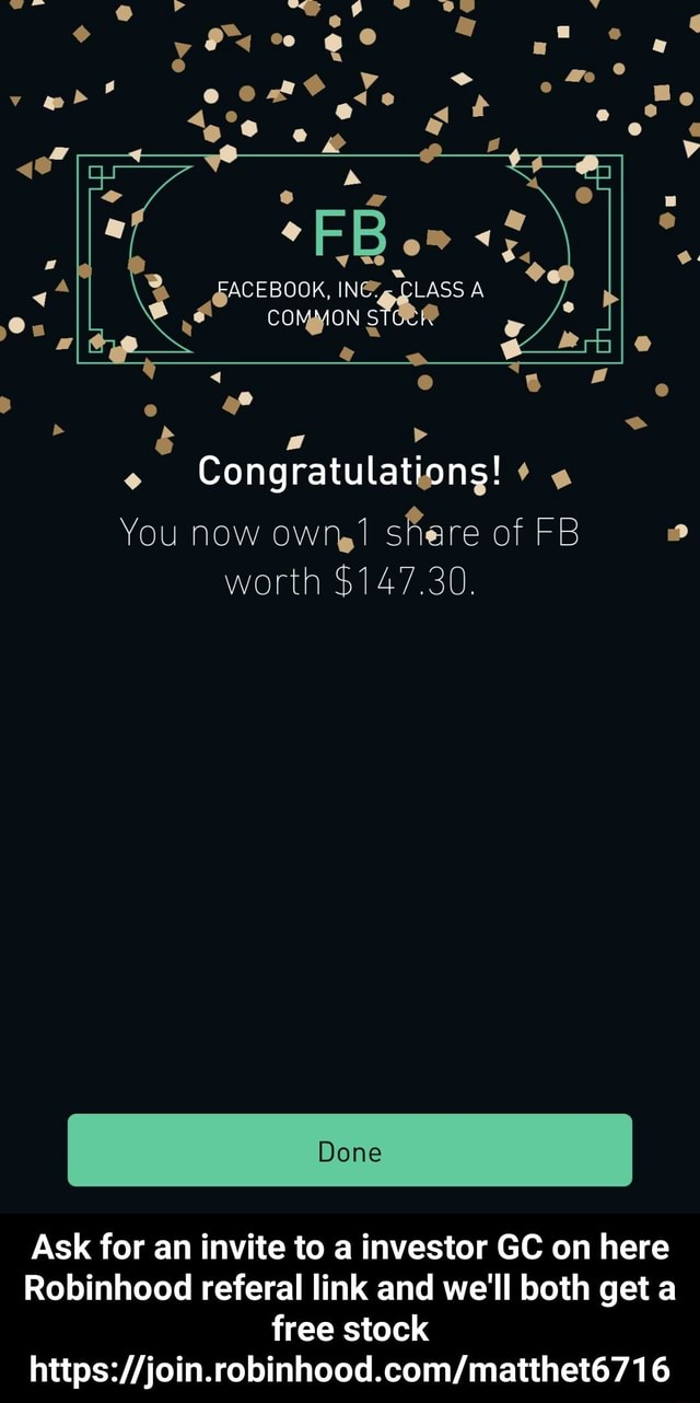 Bo FACEBOOK, INEZ. CLASS A COMMON Congratulations o You now own share of FB worth $147.30. Done Ask for an invite to a investor GC on here Robinhood reteral link and we'll both get a free stock 16 Ask for an invite to a investor GC on here Robinhood referal link and we'll both get a free stock https join.robinhood.com matthet6716 meme