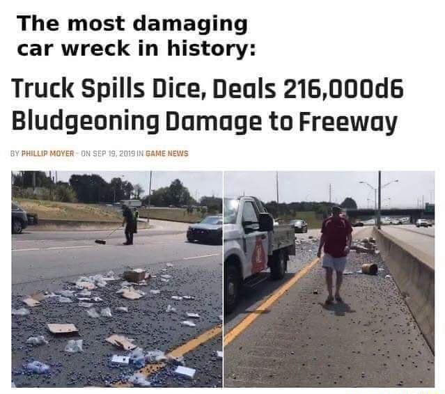 The most damaging car wreck in history Truck Spills Dice, Deals 216,000d6 Bludgeoning Damage to Freeway PHILLIP MOVER ON SEP 19 2019 GAME NEWS meme