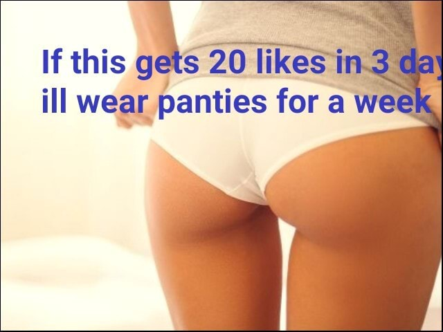 If this gets 20 likes in.3 dat ill wear panties for a wee meme