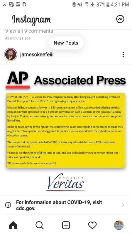 BAAE F 37% PM nstagrown, View all comments 43 minutes ag New Posts re jamesokeefeiii AP Associated Press NEW YORK AP A layer for PS resigned Tuesday after being caught describing President Donald Trump a close to Hier ina right wing sting operation. Michael Ber, a contracts lawyer in PBS general counsel fice, was recorded offering political pinion in what appeared tobe a barroom conversation witha woman released Tucsday by Project Veritas, conservative group known for sing undercover methods to reveal supposed eral bias. heard saying it was gret that coronaviras cases were spiking in red states because they might infect Trump voters and suggested Republican vorers should ave their children putin edueation eamps The lawyer didnot speak on behalf of PBS or make any etoril decisions, PBS spok
