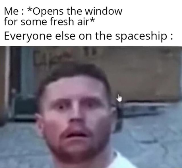 Me *Opens the window for some fresh air* Everyone else on the spaceship meme