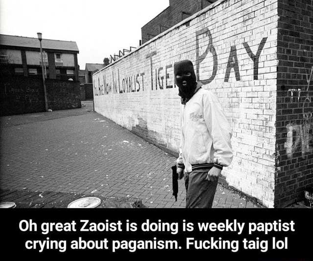 Oh great Zaoist is doing is weekly paptist crying about paganism. Fucking taig lol Oh great Zaoist is doing is weekly paptist crying about paganism. Fucking taig lol meme