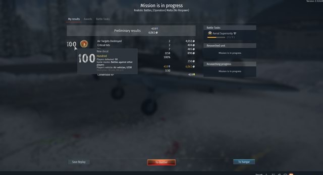 Version 2.5.0.64 Mission is in progress Realistic Battles, Operation Malta No gu Myresults Awards Battle Tasks Preliminary results 60619 herial Superiority Air Targets Destroyed 2 4032% Critical hits 2 404 Researched unit 7 New decal 058 890% Mission is in progress 0 0 Game modes 50 against other yyers defeated i Game modes Battles against other 2508 players Researching progress Player's vehicle Air vehicles, USSR 4599 6061 Mission is in progress Converupte KP 4599 Save Replay Battle To hangar Squad memes