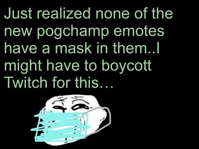 Just realized none of the new pogchamp emotes have a mask in them I might have to boycott Twitch for this memes
