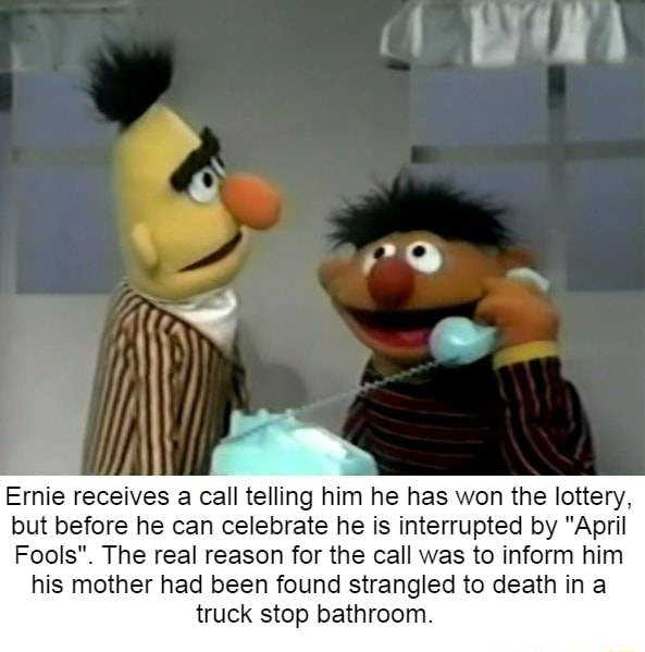 Ernie receives a call telling him he has won the lottery, but before he can celebrate he is interrupted by April Fools . The real reason for the call was to inform him his mother had been found strangled to death in a truck stop bathroom meme