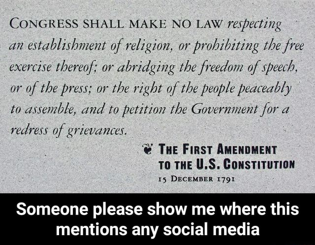 CONGRESS SHALL MAKE NO LAW respecting an establishment of religion, or prohibiting the free exercise thereof or abridging the freedom of speech, or of the press or the right of the people peaceably to assemble, and to petition the Government for a vedress of e THe First AMENDMENT TO THE U.S. CoNSTITUTION 15 DECEMBER 1791 Someone please show me where this mentions any social media Someone please show me where this mentions any social media meme