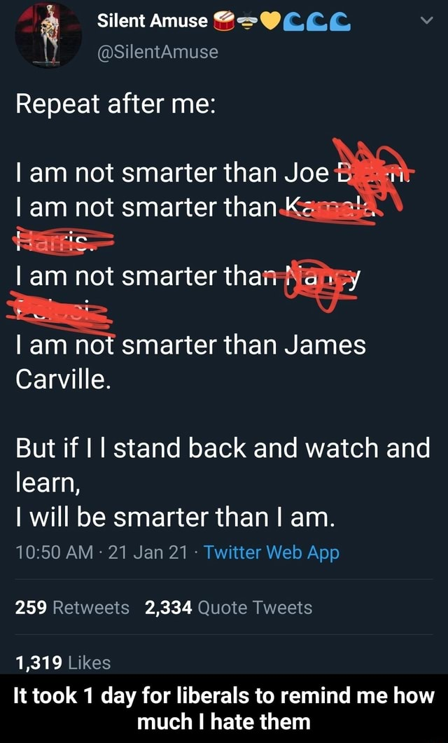 Silent Amuse Repeat after me I am not smarter than Joe I am not smarter than Kasaala am not smarter than I am not smarter than James Carville. But if I stand back and watch and learn, I will be smarter than I am. 259 Retweets 2,334 Quote Tweets 1,319 Likes It took 1 day for liberals to remind me how much hate them  It took 1 day for liberals to remind me how much I hate them memes