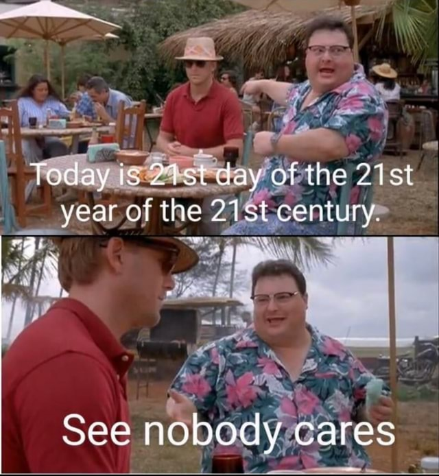 Today is 21st day of the st year of the st century, See nobody cares meme