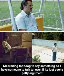 Me waiting for boog to say something so have someone to talk to, even if its just over a petty argument Me waiting for boog to say something so I have someone to talk to, even if its just over a petty argument memes