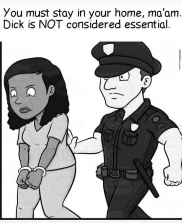 You must stay in your home, ma'am. Dick is NOT considered essential. Ge memes