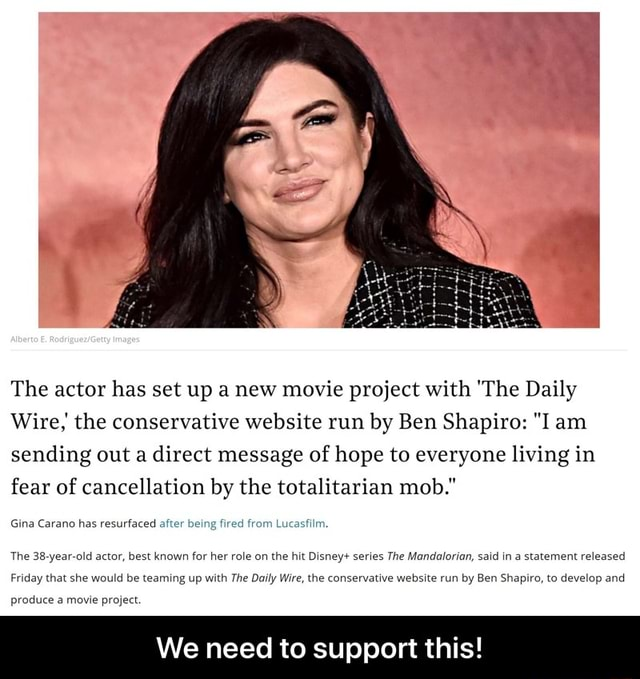The actor has set up a new movie project with The Daily Wire, the conservative website run by Ben Shapiro  I am sending out a direct message of hope to everyone living in fear of cancellation by the totalitarian mob. Gina Carano has resurfaced after being fired from Lucasfilm The 38 year old actor, best known for her role on the hit Disney series The Mandalorian, said in a statement released Friday that she would be teaming up with The Daily Wire, the conservative website run by Ben Shapiro, to develop and produce a movie project. We need to support this  We need to support this memes