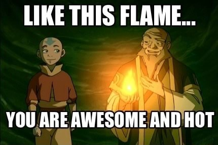LIKE THIS FLAME YOU ARE AWESOME AND HOT meme