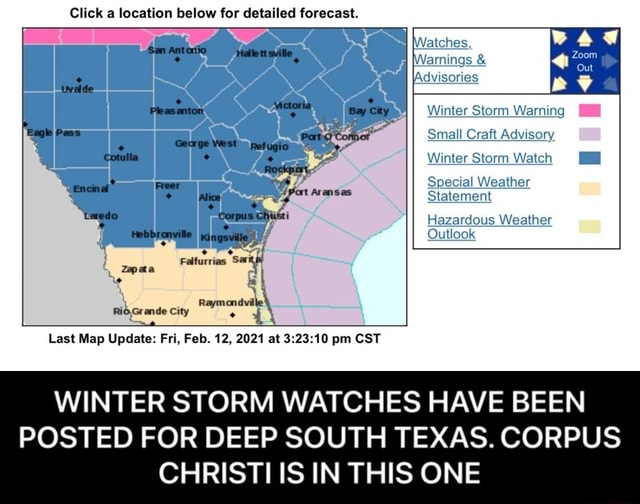 Click a location below for detailed forecast. Pass Encinal Corpus Pleasanton Bay City latches, farmings  and  Advisories Winter Storm Warning Small Craft Advisory Winter Storm Watch Special Weather Statement Hazardous Weather Outlook city Last Map Update Fri, Feb. 12, 2021 at pm CST WINTER STORM WATCHES HAVE BEEN POSTED FOR DEEP SOUTH TEXAS. CORPUS CHRISTI IS IN THIS ONE  WINTER STORM WATCHES HAVE BEEN POSTED FOR DEEP SOUTH TEXAS. CORPUS CHRISTI IS IN THIS ONE meme
