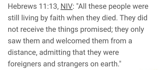 Hebrews NIV  All these people were still living by faith when they died. They did not receive the things promised they only saw them and welcomed them from a distance, admitting that they were foreigners and strangers on earth. memes
