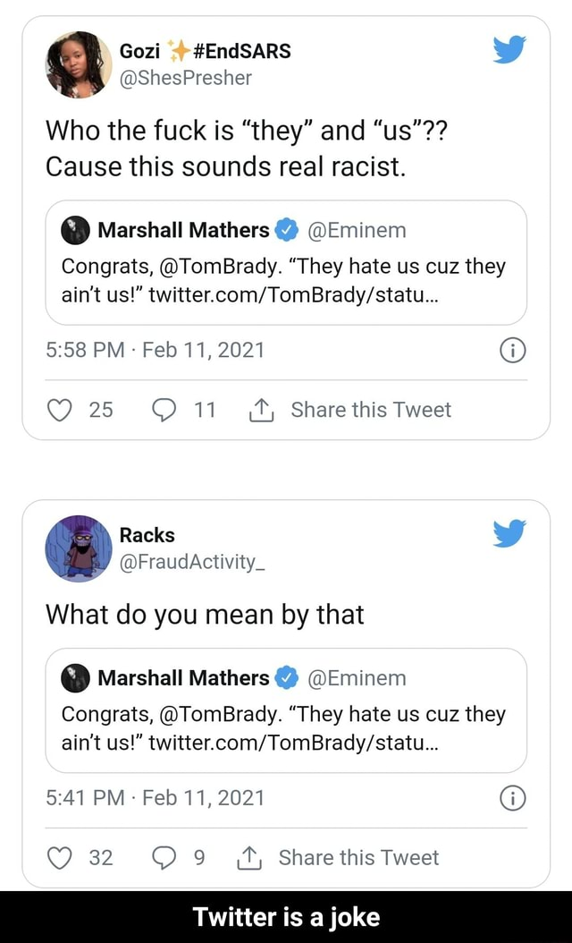Gozi  EndSARS wW ShesPresher Who the fuck is they and us  Cause this sounds real racist.  Marshall Mathers  Eminem Congrats, TomBrady. They hate us cuz they ain't us  PM Feb 11, 2021  25 11 Share this Tweet What do you mean by that  Marshall Mathers  Eminem Congrats, TomBrady. They hate us cuz they ain't us  PM Feb 11, 2021  32 Share this Tweet Twitter is a joke  Twitter is a joke meme