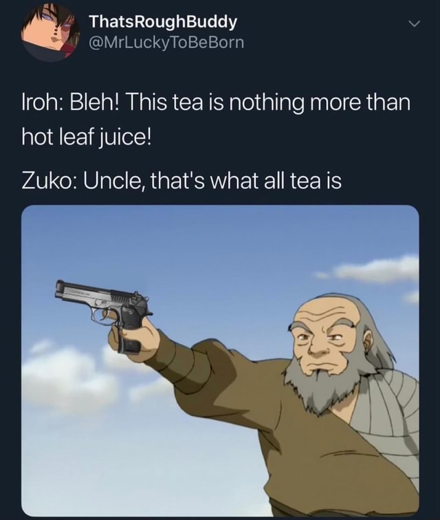 Ye ThatsRoughBuddy MrLuckyToBeBorn lroh Bleh This tea is nothing more than hot leaf juice Zuko Uncle, that's what all tea is memes