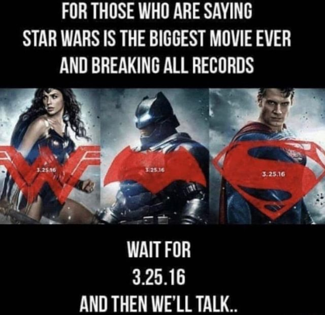 FOR THOSE WHO ARE SAYING STAR WARS IS THE BIGGEST MOVIE EVER AND BREAKING ALL RECORDS WAIT FOR 3.25.16 ANN THEN WE'II TALK meme