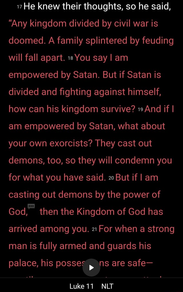 He knew their thoughts, so he said, Any kingdom divided by civil war is doomed. A family splintered by feuding will fall apart. You say I am empowered by Satan. But if Satan is divided and fighting against himself, how can his kingdom survive And if I am empowered by Satan, what about your own exorcists They cast out demons, too, so they will condemn you for what you have said. 20 But if I am casting out demons by the power of God, then the Kingdom of God has arrived among you. For when a strong man is fully armed and guards his palace, his posses ns are safe Luke 17 NLT memes